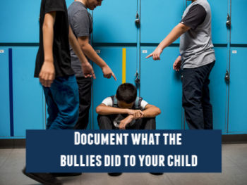 Document what the bullies did to your child so you can report it to the school